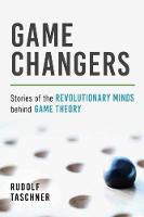 Game Changers Stories of the Revolutionary Minds behind Game Theory by Rudolf Taschner