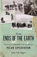 To The Ends Of The Earth The Truth Behind the Glory of Polar Exploration by John V. H. Dippel