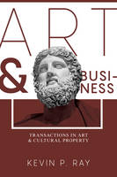 Art and Business Transactions in Art and Cultural Property by Kevin P. Ray