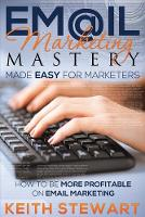 Email Marketing Mastery Made Easy for Marketers by Keith Stewart
