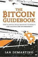 The Bitcoin Guidebook How to Obtain, Invest, and Spend the World? s First Decentralized Cryptocurrency by Ian DeMartino