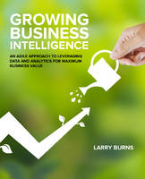 Growing Business Intelligence An Agile Approach to Leveraging Data & Analytics for Maximum Business Value by Larry Burns