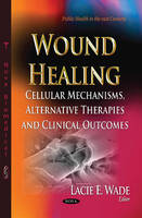 Wound Healing Cellular Mechanisms, Alternative Therapies & Clinical Outcomes by Lacie E. Wade