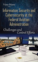 Information Security & Cybersecurity at the Federal Aviation Administration Challenges & Control Efforts by Victor Morris