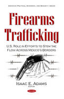 Firearms Trafficking U.S. Role in Efforts to Stem the Flow Across Mexico's Borders by Isaac E. Adams
