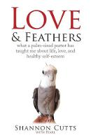 Love & Feathers What a Palm-Sized Parrot Has Taught Me about Life, Love, and Healthy Self-Esteem by Shannon Cutts