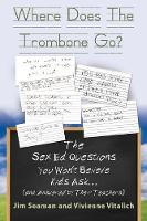 Where Does the Trombone Go? the Sex Ed Questions You Won't Believe Kids Ask (and Answered by Their Teachers) by Jim Seaman