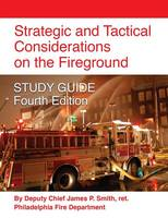 Strategic and Tactical Considerations on the Fireground Study Guide - Fourth Edition by Ret Deputy Chief James P Smith