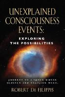 Unexplained Consciousness Events Exploring the Possibilities by Robert De Filippis