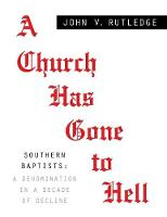 A Church Has Gone to Hell - Southern Baptists A Denomination in a Decade of Decline by John V Rutledge