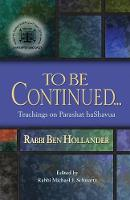 To Be Continued... Teachings of Rabbi Ben Hollander on Parashat Hashavua by Rabbi Ben Hollander