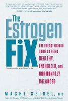 The Estrogen Fix The Breakthrough Guide to Being Healthy, Energized, and Hormonally Balanced by Mache Seibel