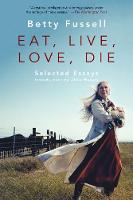 Eat Live Love Die Selected Essays by Betty Fussell