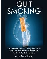 Quit Smoking Stop Smoking Now Quickly and Easily: The Best All Natural and Modern Methods to Quit Smoking by Ace McCloud