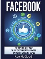 Facebook The Top 100 Best Ways to Use Facebook for Business, Marketing, & Making Money by Ace McCloud