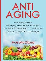 Anti-Aging Anti-Aging Secrets Anti-Aging Medical Breakthroughs the Best All Natural Methods and Foods to Look Younger and Live Longer by Ace McCloud