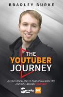The Youtuber Journey A Complete Guide to Pursuing a Creative Career Through Youtube by Bradley Burke