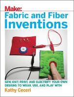Fabric and Fiber Inventions Sew, Knit, Print, and Electrify Your Own Designs to Wear, Use, and Play with by Kathy Ceceri