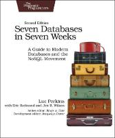 Seven Databases in Seven Weeks A Guide to Modern Databases and the NoSQL Movement by Luc Perkins, Eric Redmond, Jim Wilson