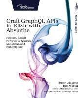Craft GraphQL APIs in Elixir with Absinthe Flexible, Robust Services for Queries, Mutations, and Subscriptions by Bruce Williams, Ben Wilson