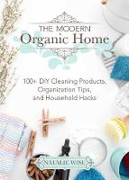 The Modern Organic Home 100+ DIY Cleaning Products, Organization Tips, and Household Hacks by Wise