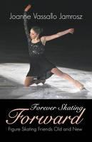 Forever Skating Forward Figure Skating Friends Old and New by Joanne Vassallo Jamrosz