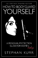 How to Bodyguard Yourself A Personal Protection Guide for Women - Redux by Stephan Kurr