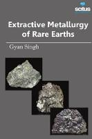 Extractive Metallurgy of Rare Earths by Gyan Singh