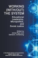Working (with/Out) the System Educational Leadership, Micropolitics and Social Justice by James Ryan