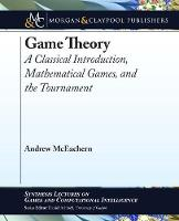 Game Theory A Classical Introduction, Mathematical Games, and the Tournament by Andrew McEachern
