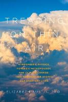 Treading on Thin Air Atmospheric Physics, Forensic Meteorology, and Climate Change: How Weather Shapes Our Everyday Lives by Elizabeth Austin