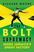 The Bolt Supremacy - Inside Jamaica`s Sprint Factory by Richard Moore