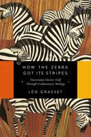 How the Zebra Got Its Stripes - Darwinian Stories Told Through Evolutionary Biology by Leo Grasset, Barbara Mellor