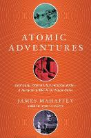 Atomic Adventures - Secret Islands, Forgotten N-Rays, and Isotopic Murder: A Journey into the Wild World of Nuclear Science by James Mahaffey