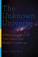 The Unknown Universe - A New Exploration of Time, Space, and Modern Cosmology by Stuart Clark