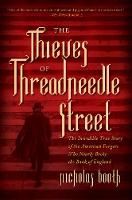 The Thieves of Threadneedle Street The Incredible True Story of the American Forgers Who Nearly Broke the Bank of England by Nicholas Booth