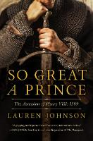 So Great a Prince The Accession of Henry VIII: 1509 by Lauren Johnson