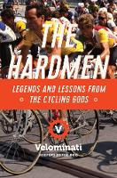 The Hardmen Legends and Lessons from the Cycling Gods by The Velominati