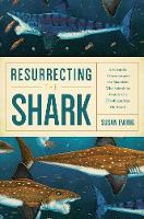 Resurrecting the Shark - A Scientific Obsession and the Mavericks Who Solved the Mystery of a 270-Million-Year-Old Fossil by Susan Ewing