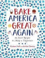 Bake America Great Again 50 Sweet Recipes to Make a Difference by Kirsten Hall