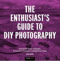 The Enthusiast's Guide to DIY Photography 50 Projects, Hacks, Techniques, and Inexpensive Solutions for Getting Great Photos by Mike Hagen