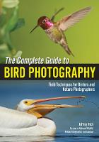 The Complete Guide To Bird Photography Field Techniques for Birders and Nature Photographers by Jeffrey Rich