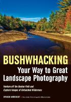 Bushwhacking Your Way To Great Landscape Photography by Spencer Morrissey