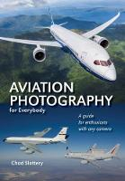 Aviation Photography For Everybody A Guide for Aviation Enthusiasts with Any Camera, In the Air, Airshows, and on the Ground by Chad Slattery