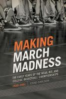 Making March Madness The Early Years of the NCAA, NIT, and College Basketball Championships, 1922-1951 by Chad Carlson