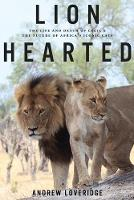 Lion Hearted The Life and Death of Cecil & the Future of Africa's Iconic Cats by Andrew Loveridge