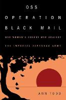 OSS Operation Black Mail One Woman's Covert War Against the Imperial Japanese Army by Ann Todd