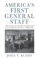 America's First General Staff A Short History of the Rise and Fall of the General Board of the U.S. Navy, 1900-1950 by John T. Kuehn