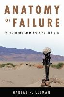 Anatomy of Failure Why America Loses Every War It Starts by Harlan K. Ullman