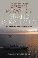 Great Powers, Grand Strategies The New Game in the South China Sea by Anders Corr